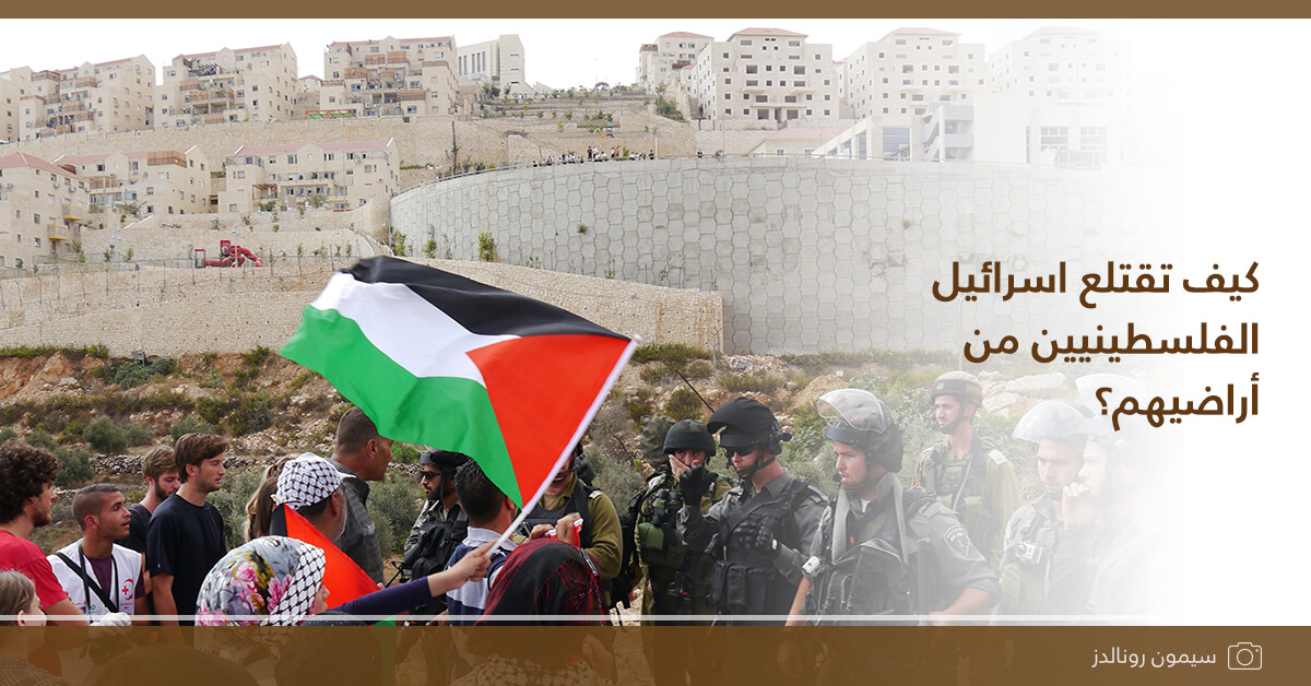 كيف تقتلع اسرائيل الفلسطينيين من أراضيهم؟