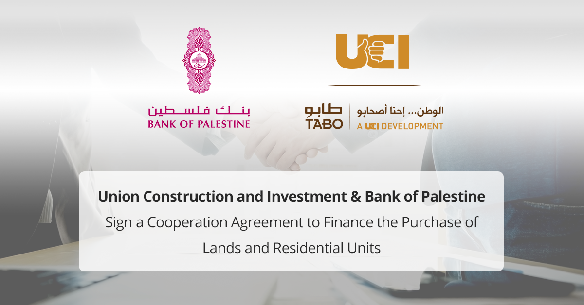 Union Construction and Investment and Bank of Palestine Sign a Cooperation Agreement to Finance the Purchase of Lands and Residential Units